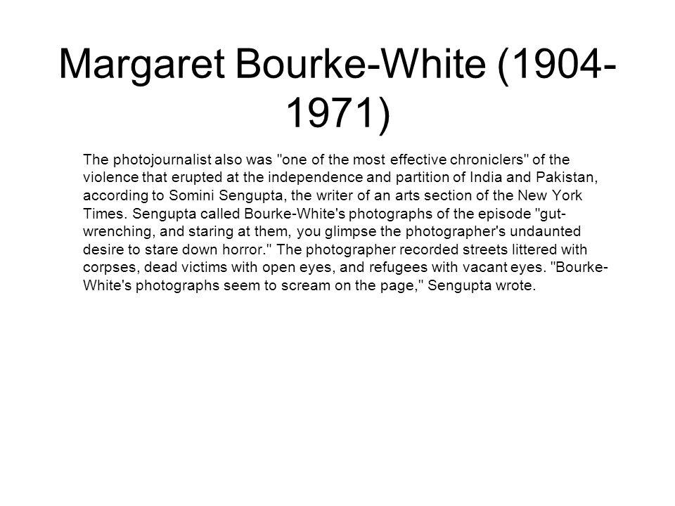 Margaret Bourke-White (1904- 1971) The photojournalist also was one of the most effective chroniclers of the violence that erupted at the independence and partition of India and Pakistan, according to Somini Sengupta, the writer of an arts section of the New York Times.