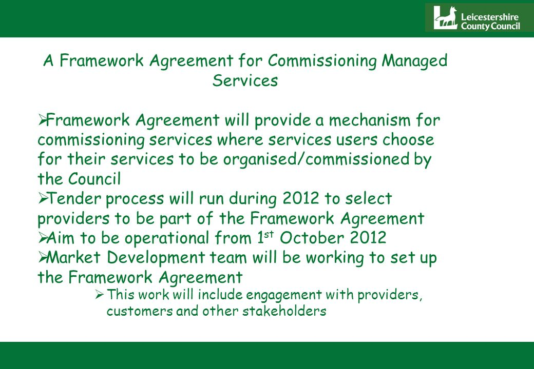 A Framework Agreement for Commissioning Managed Services Framework Agreement will provide a mechanism for commissioning services where services users choose for their services to be organised/commissioned by the Council Tender process will run during 2012 to select providers to be part of the Framework Agreement Aim to be operational from 1 st October 2012 Market Development team will be working to set up the Framework Agreement This work will include engagement with providers, customers and other stakeholders