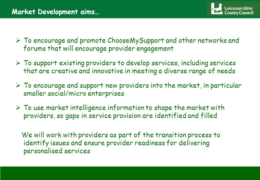 Market Development aims… To encourage and promote ChooseMySupport and other networks and forums that will encourage provider engagement To support existing providers to develop services, including services that are creative and innovative in meeting a diverse range of needs To encourage and support new providers into the market, in particular smaller social/micro enterprises To use market intelligence information to shape the market with providers, so gaps in service provision are identified and filled We will work with providers as part of the transition process to identify issues and ensure provider readiness for delivering personalised services