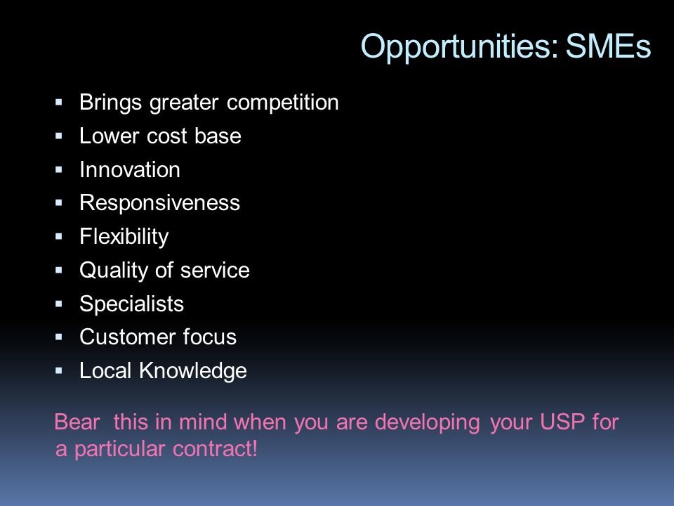 Opportunities: SMEs Brings greater competition Lower cost base Innovation Responsiveness Flexibility Quality of service Specialists Customer focus Local Knowledge Bear this in mind when you are developing your USP for a particular contract!