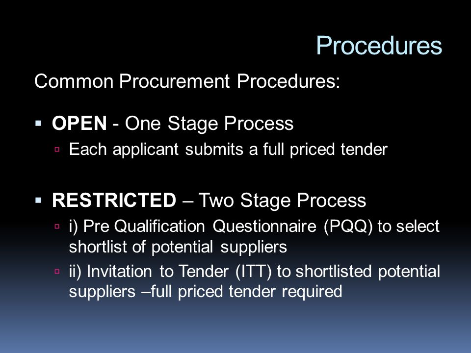 Procedures Common Procurement Procedures: OPEN - One Stage Process Each applicant submits a full priced tender RESTRICTED – Two Stage Process i) Pre Qualification Questionnaire (PQQ) to select shortlist of potential suppliers ii) Invitation to Tender (ITT) to shortlisted potential suppliers –full priced tender required