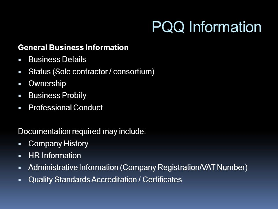 PQQ Information General Business Information Business Details Status (Sole contractor / consortium) Ownership Business Probity Professional Conduct Documentation required may include: Company History HR Information Administrative Information (Company Registration/VAT Number) Quality Standards Accreditation / Certificates