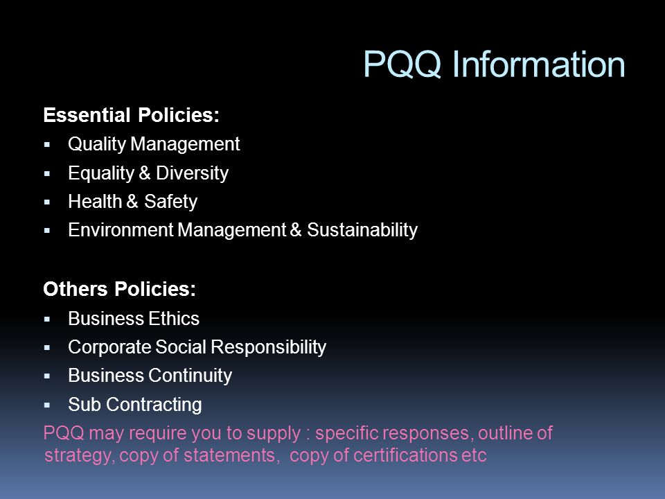 PQQ Information Essential Policies: Quality Management Equality & Diversity Health & Safety Environment Management & Sustainability Others Policies: Business Ethics Corporate Social Responsibility Business Continuity Sub Contracting PQQ may require you to supply : specific responses, outline of strategy, copy of statements, copy of certifications etc