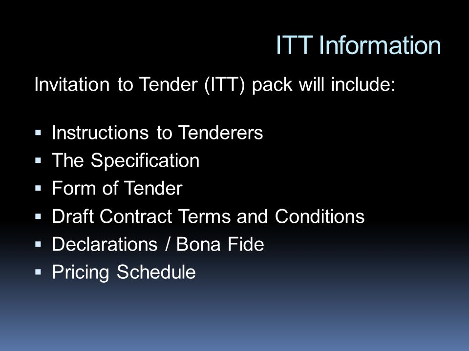ITT Information Invitation to Tender (ITT) pack will include: Instructions to Tenderers The Specification Form of Tender Draft Contract Terms and Conditions Declarations / Bona Fide Pricing Schedule