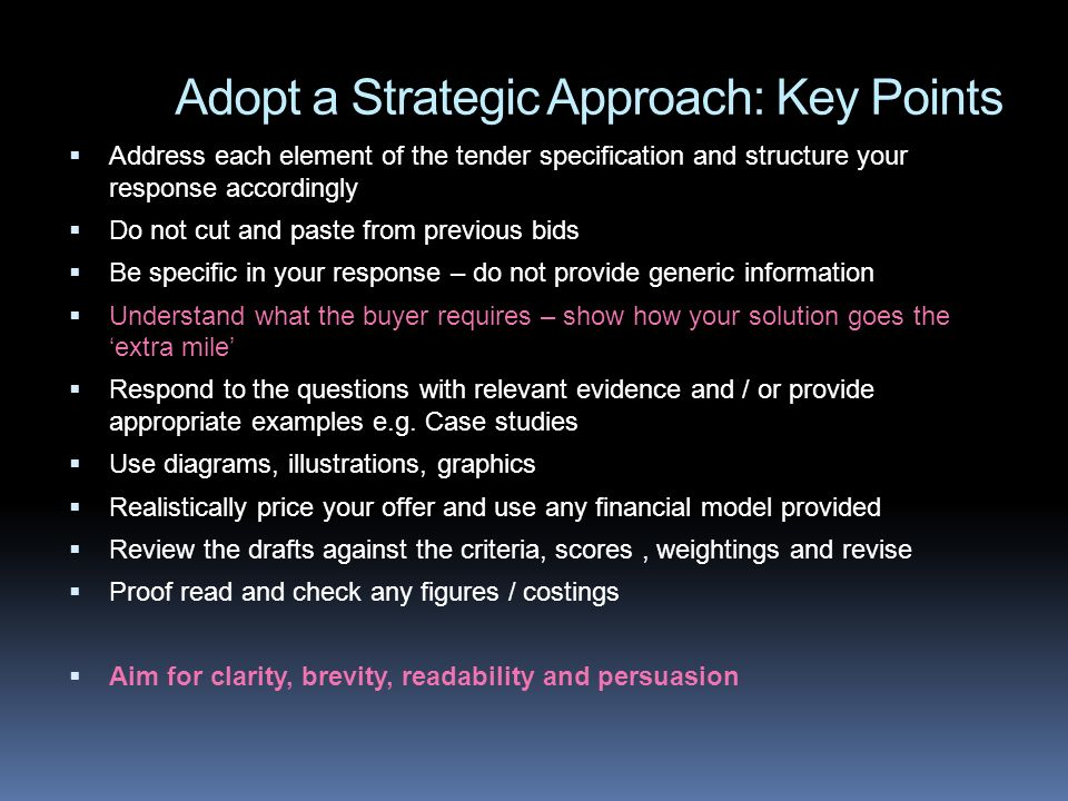 Adopt a Strategic Approach: Key Points Address each element of the tender specification and structure your response accordingly Do not cut and paste from previous bids Be specific in your response – do not provide generic information Understand what the buyer requires – show how your solution goes the extra mile Respond to the questions with relevant evidence and / or provide appropriate examples e.g.