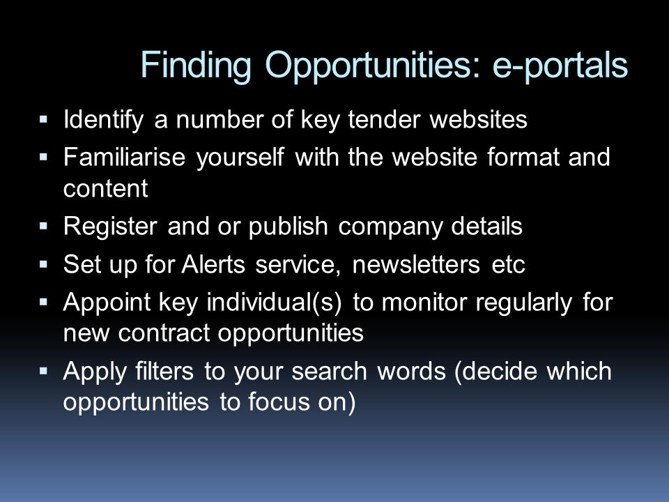 Finding Opportunities: e-portals Identify a number of key tender websites Familiarise yourself with the website format and content Register and or publish company details Set up for Alerts service, newsletters etc Appoint key individual(s) to monitor regularly for new contract opportunities Apply filters to your search words (decide which opportunities to focus on)
