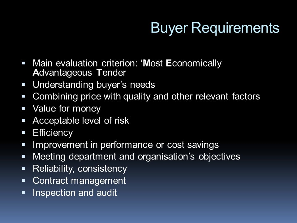 Buyer Requirements Main evaluation criterion: Most Economically Advantageous Tender Understanding buyers needs Combining price with quality and other relevant factors Value for money Acceptable level of risk Efficiency Improvement in performance or cost savings Meeting department and organisations objectives Reliability, consistency Contract management Inspection and audit