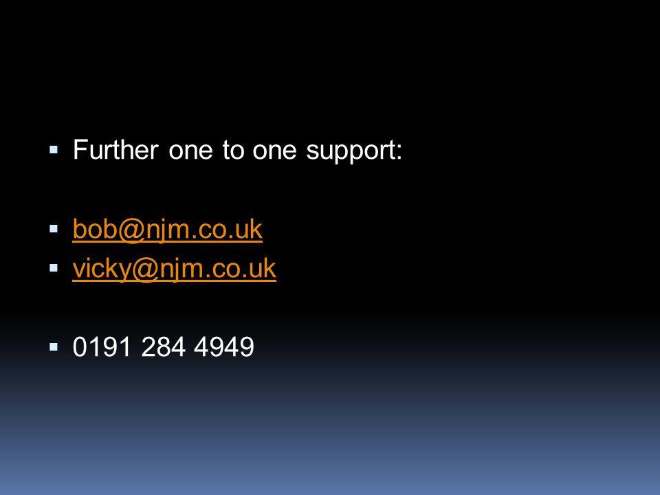 Further one to one support: bob@njm.co.uk vicky@njm.co.uk 0191 284 4949