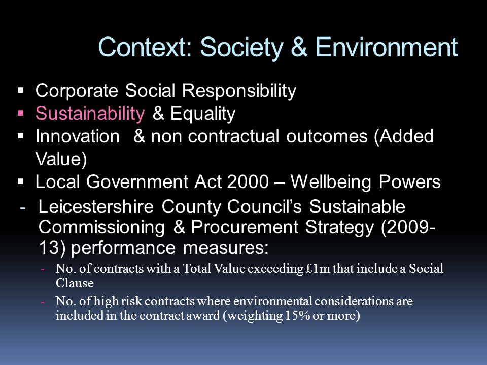 Context: Society & Environment Corporate Social Responsibility Sustainability & Equality Innovation & non contractual outcomes (Added Value) Local Government Act 2000 – Wellbeing Powers - Leicestershire County Councils Sustainable Commissioning & Procurement Strategy (2009- 13) performance measures: - No.