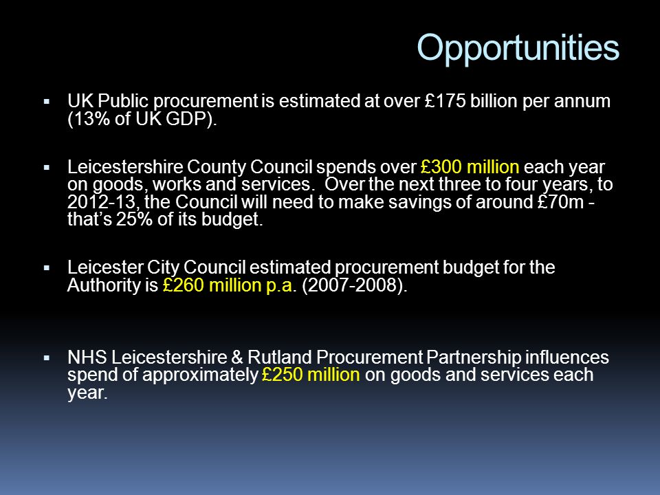 Opportunities UK Public procurement is estimated at over £175 billion per annum (13% of UK GDP). Leicestershire County Council spends over £300 millio