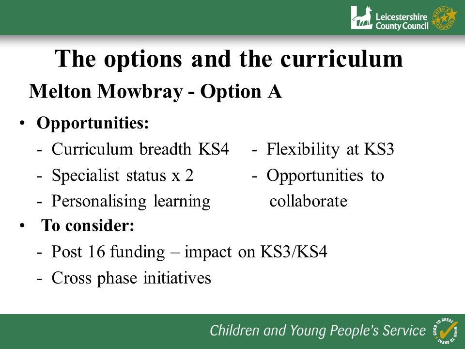 The options and the curriculum Bottesford – Options A, B and C Opportunities: - KS3/KS4 Progression- Personalising learning - Flexibility at KS3- Specialist status To consider: delivery- Collaboration - Access to diplomas by 2013
