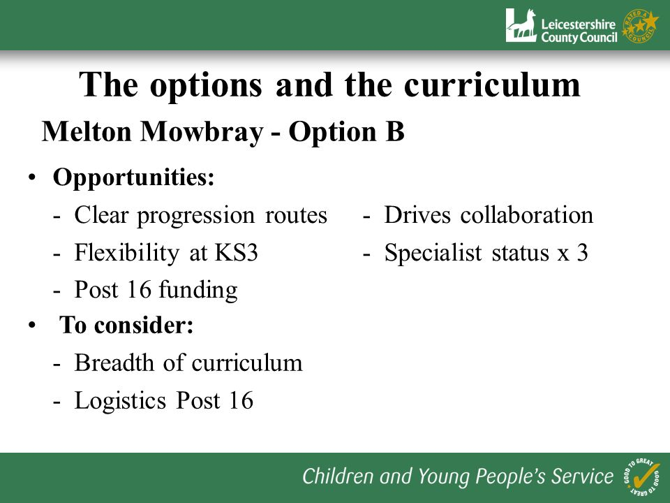 The options and the curriculum Melton Mowbray - Option A Opportunities: - Curriculum breadth KS4- Flexibility at KS3 - Specialist status x 2- Opportun