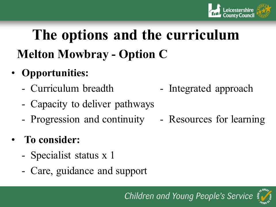 The options and the curriculum Melton Mowbray - Option B Opportunities: - Clear progression routes- Drives collaboration - Flexibility at KS3- Special