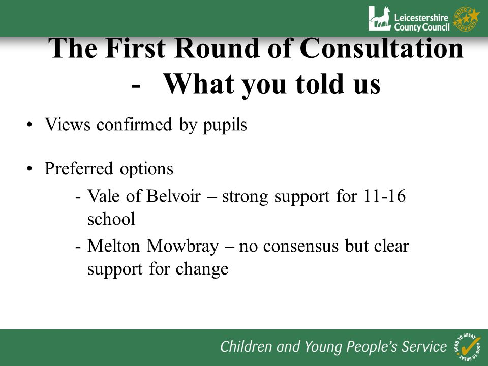 Excellent response - over 1200 responses received during May Confirmed strong desire for change The First Round of Consultation - What you told us Key messages - locality of schools - breadth of curriculum offer and choice - avoidance of transfer at 10+ and 14 - size of school