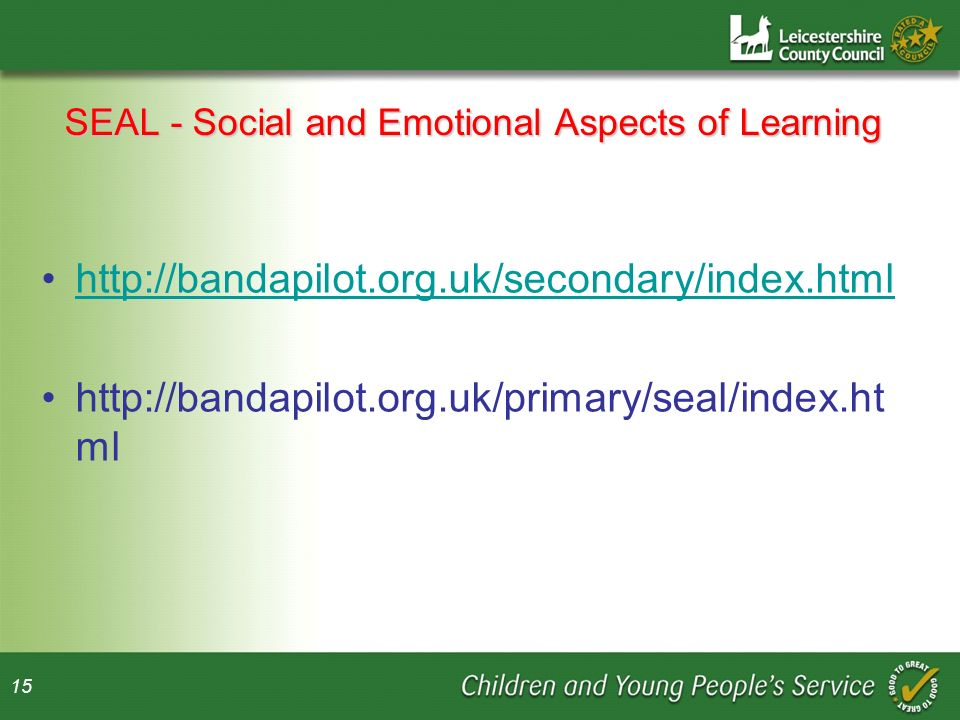 15 SEAL - Social and Emotional Aspects of Learning http://bandapilot.org.uk/secondary/index.html http://bandapilot.org.uk/primary/seal/index.ht ml