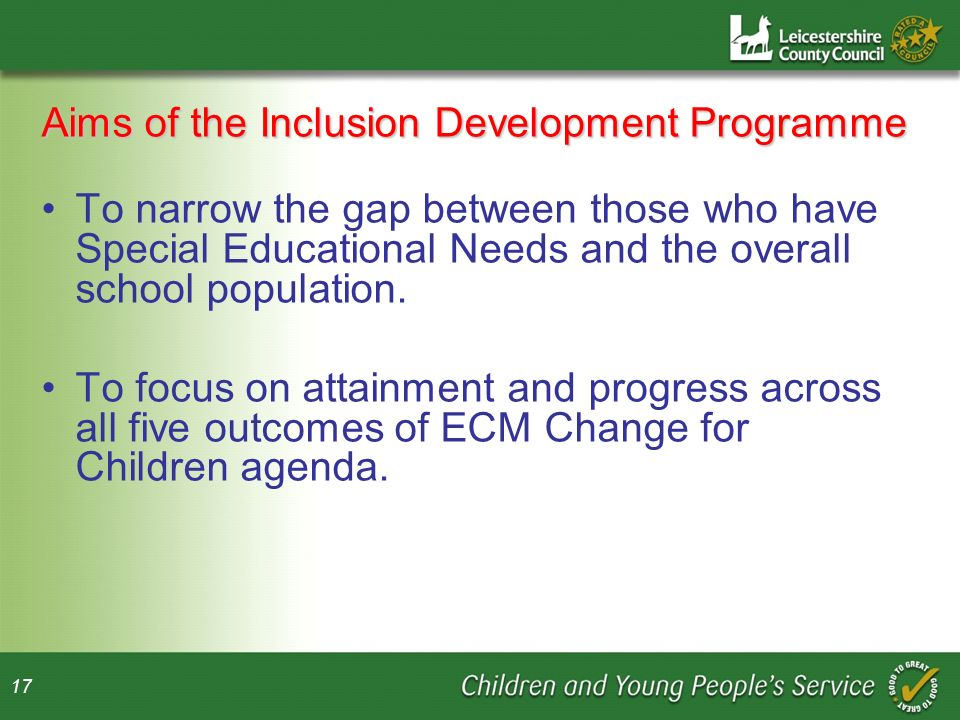 17 Aims of the Inclusion Development Programme To narrow the gap between those who have Special Educational Needs and the overall school population.