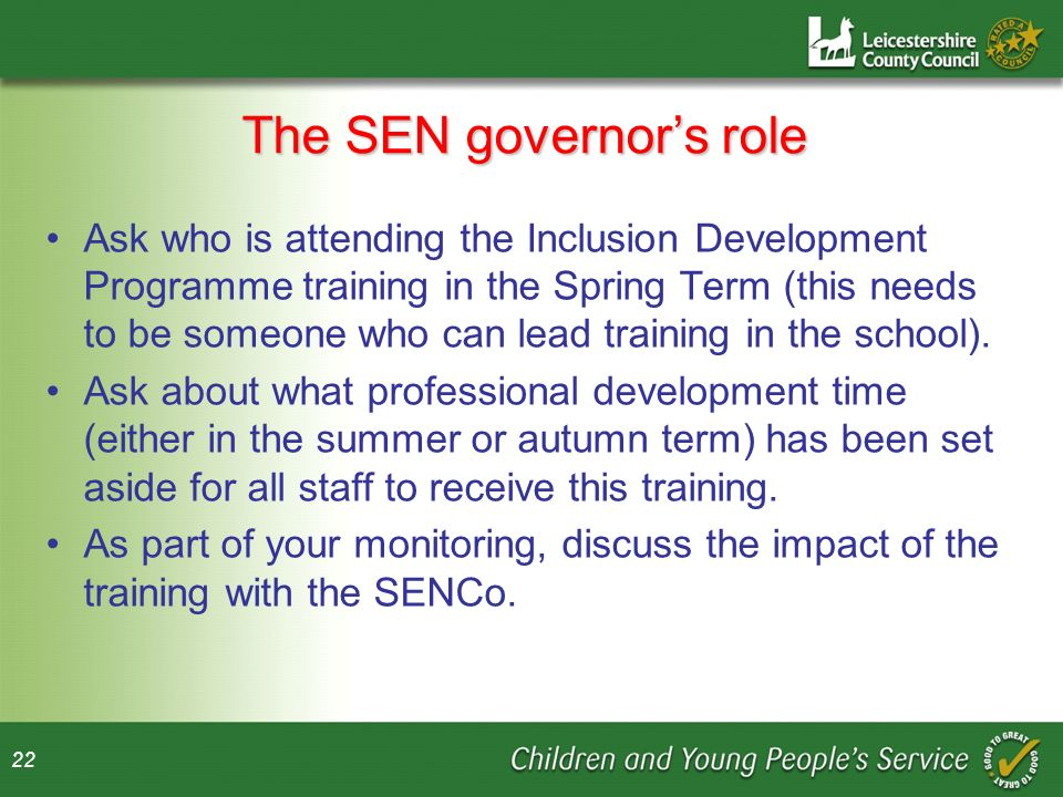 22 The SEN governors role Ask who is attending the Inclusion Development Programme training in the Spring Term (this needs to be someone who can lead training in the school).