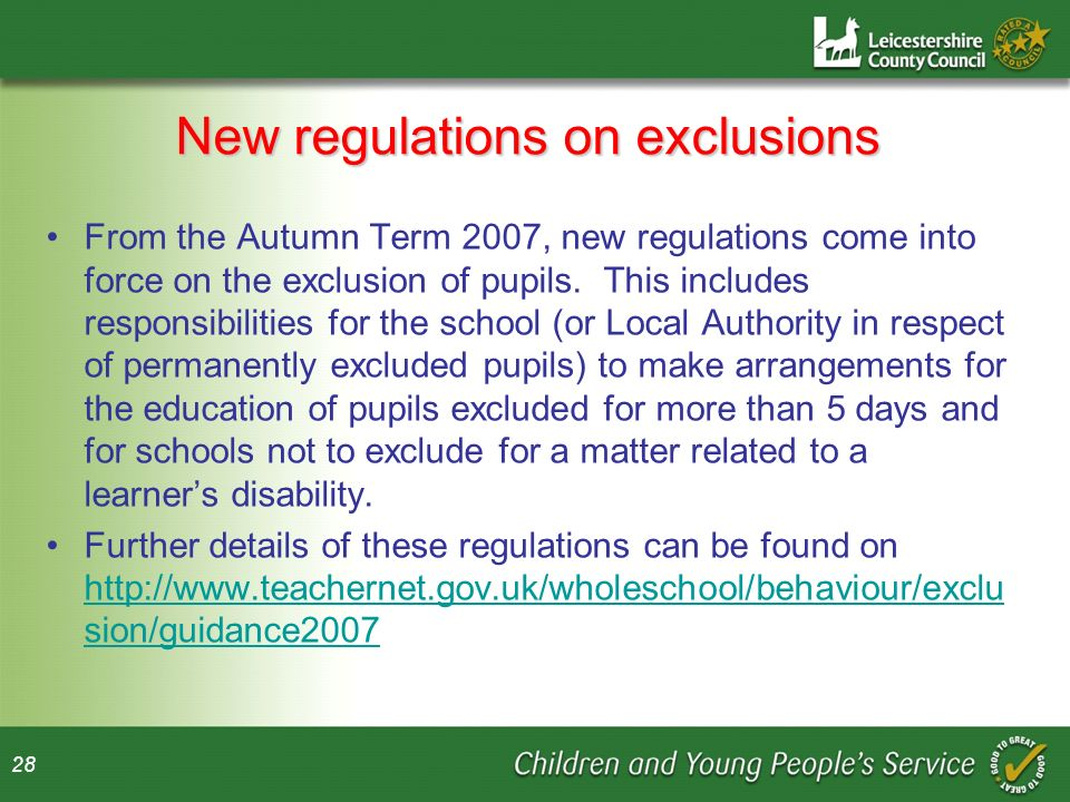 28 New regulations on exclusions From the Autumn Term 2007, new regulations come into force on the exclusion of pupils.