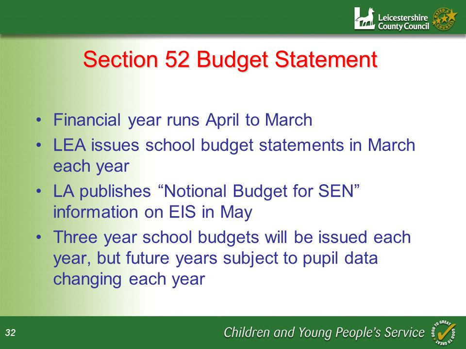 32 Section 52 Budget Statement Financial year runs April to March LEA issues school budget statements in March each year LA publishes Notional Budget for SEN information on EIS in May Three year school budgets will be issued each year, but future years subject to pupil data changing each year