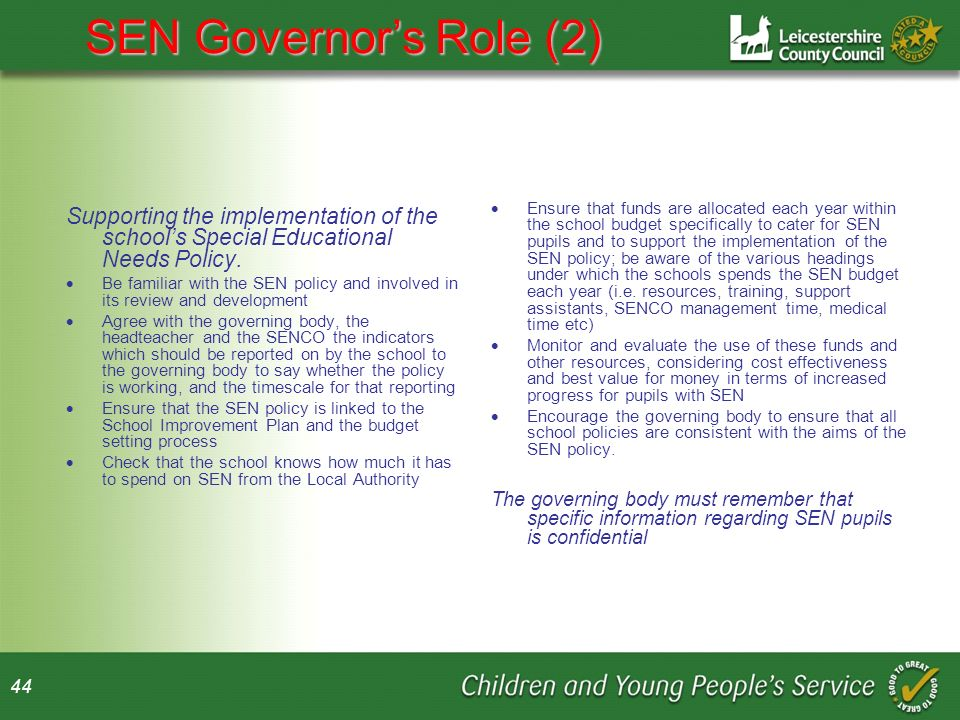 44 SEN Governors Role (2) Supporting the implementation of the schools Special Educational Needs Policy.