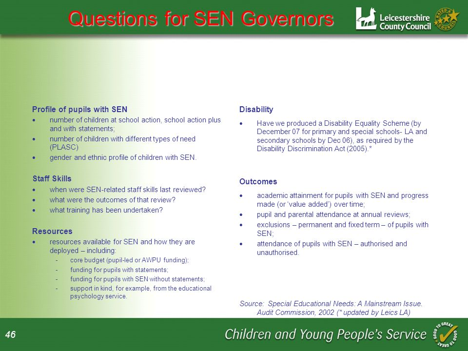 46 Questions for SEN Governors Profile of pupils with SEN number of children at school action, school action plus and with statements; number of children with different types of need (PLASC) gender and ethnic profile of children with SEN.