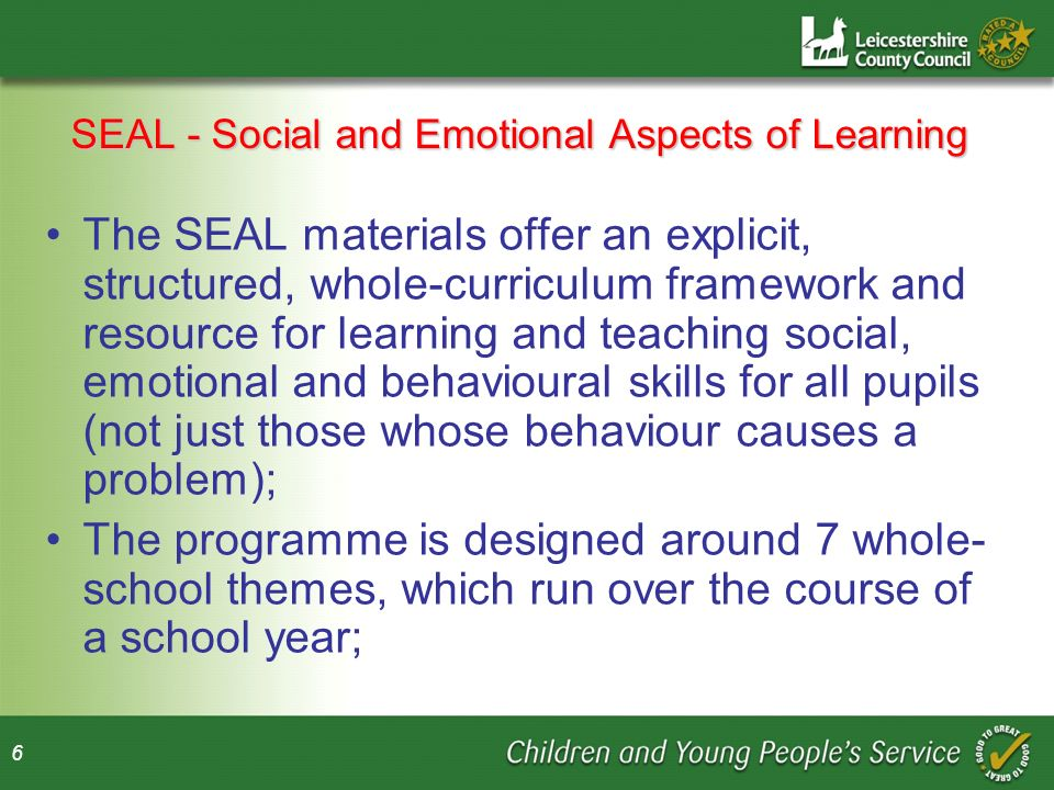 6 SEAL - Social and Emotional Aspects of Learning The SEAL materials offer an explicit, structured, whole-curriculum framework and resource for learning and teaching social, emotional and behavioural skills for all pupils (not just those whose behaviour causes a problem); The programme is designed around 7 whole- school themes, which run over the course of a school year;