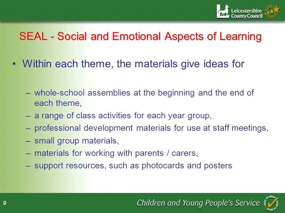 9 SEAL - Social and Emotional Aspects of Learning Within each theme, the materials give ideas for –whole-school assemblies at the beginning and the end of each theme, –a range of class activities for each year group, –professional development materials for use at staff meetings, –small group materials, –materials for working with parents / carers, –support resources, such as photocards and posters