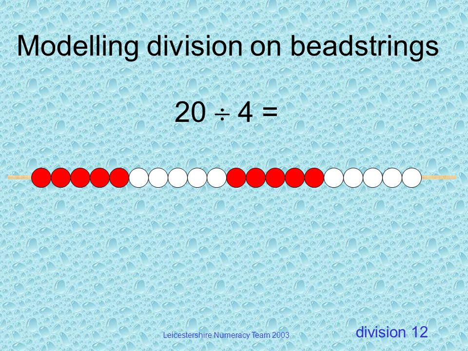 division Leicestershire Numeracy Team 2003 12 Modelling division on beadstrings 20 4 =