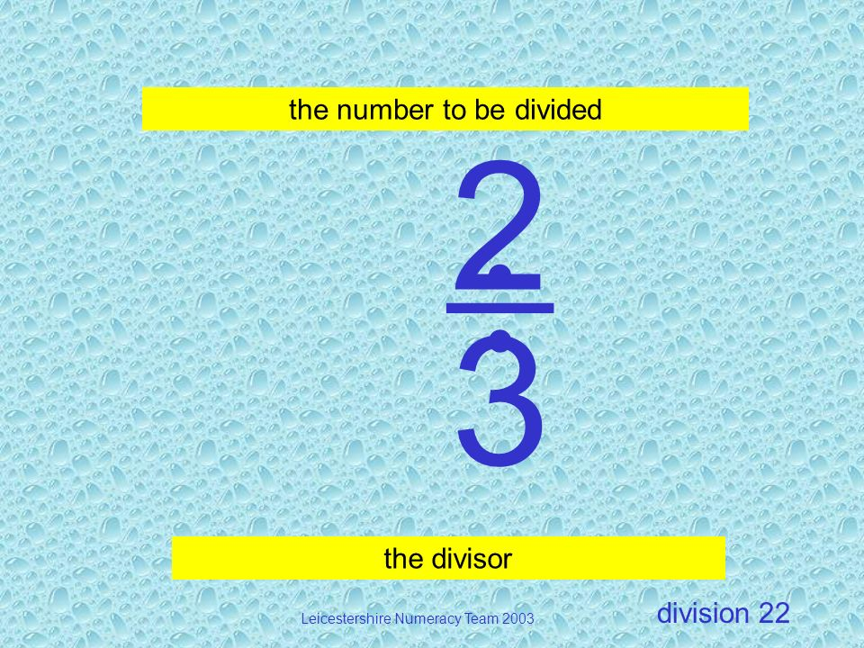 division Leicestershire Numeracy Team 2003 22 2 3 the divisor the number to be divided