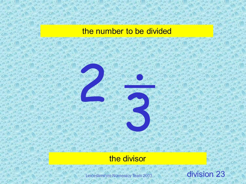 division Leicestershire Numeracy Team 2003 23 2 3 the divisor the number to be divided