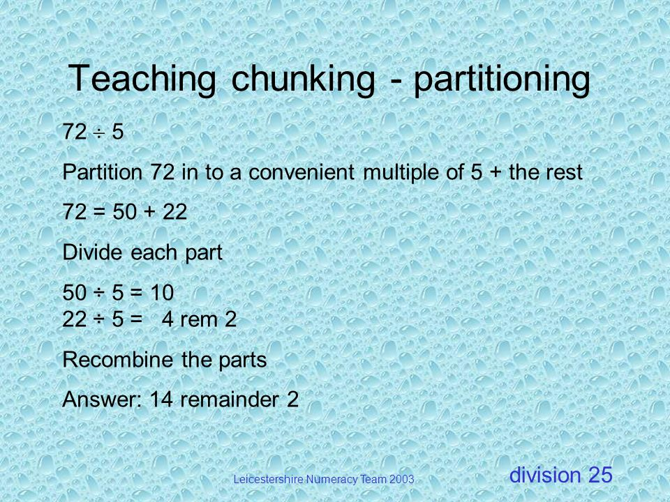 division Leicestershire Numeracy Team 2003 25 Teaching chunking - partitioning 72 5 Partition 72 in to a convenient multiple of 5 + the rest 72 = 50 +