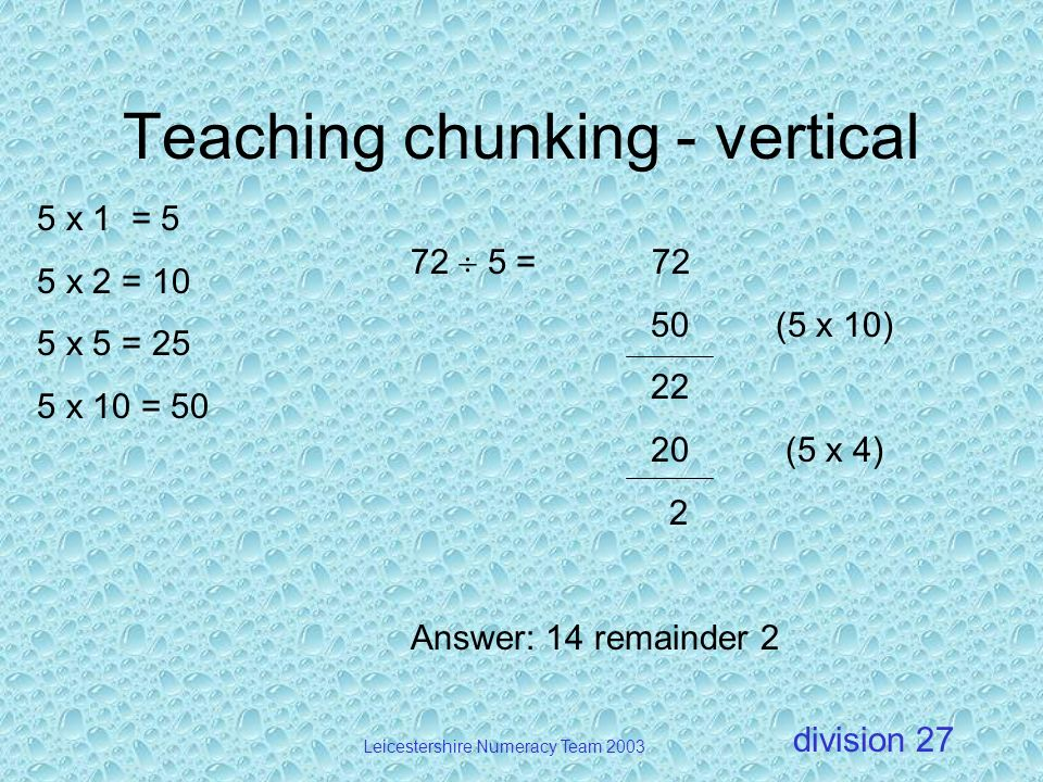 division Leicestershire Numeracy Team 2003 27 Teaching chunking - vertical 72 5 = 72 50 (5 x 10) 22 20 (5 x 4) 2 Answer: 14 remainder 2 5 x 1 = 5 5 x