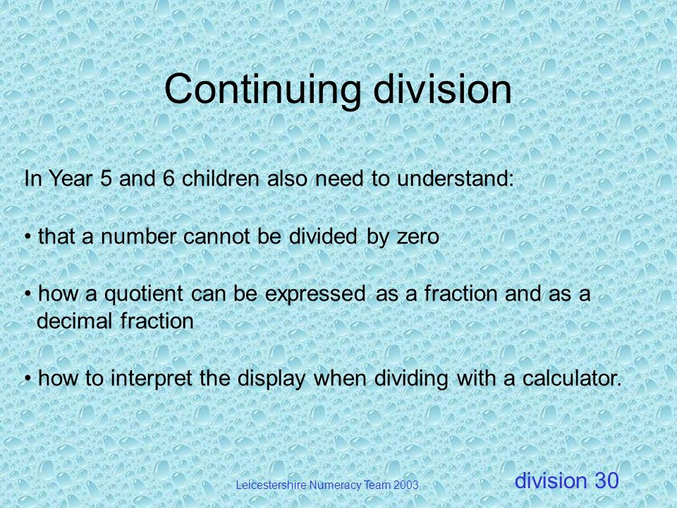 division Leicestershire Numeracy Team 2003 30 Continuing division In Year 5 and 6 children also need to understand: that a number cannot be divided by