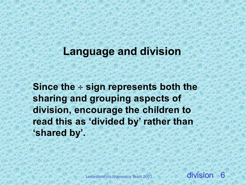 division Leicestershire Numeracy Team 2003 6 Language and division Since the sign represents both the sharing and grouping aspects of division, encour