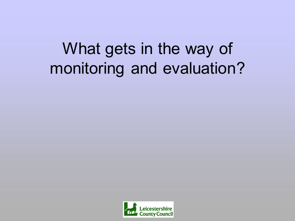 What gets in the way of monitoring and evaluation?
