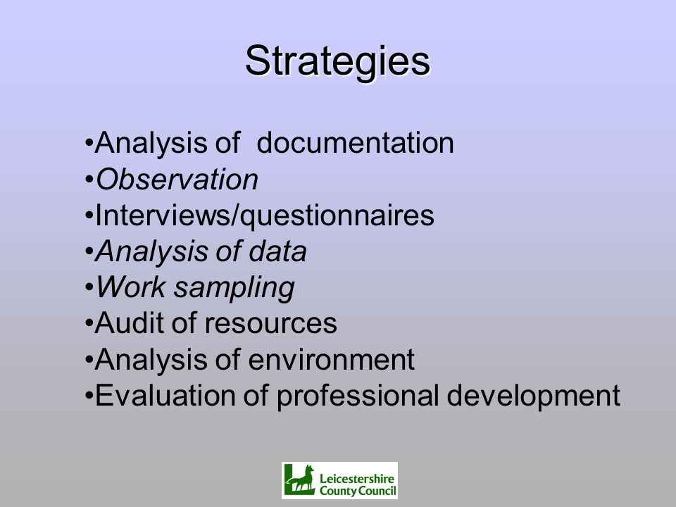 Strategies Analysis of documentation Observation Interviews/questionnaires Analysis of data Work sampling Audit of resources Analysis of environment E