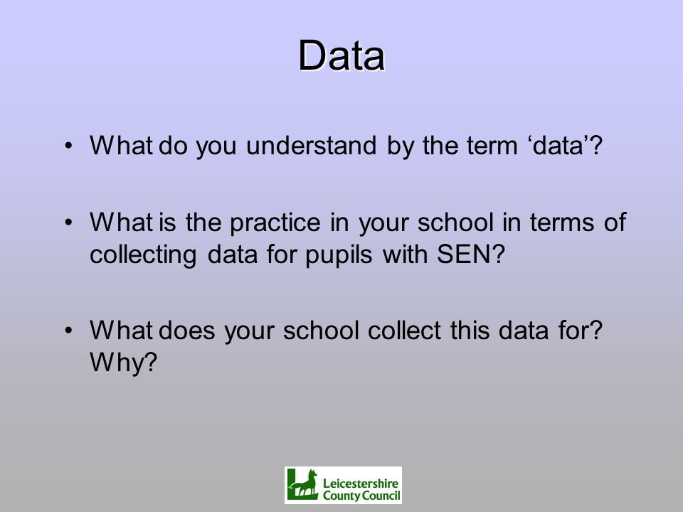 Data What do you understand by the term data? What is the practice in your school in terms of collecting data for pupils with SEN? What does your scho