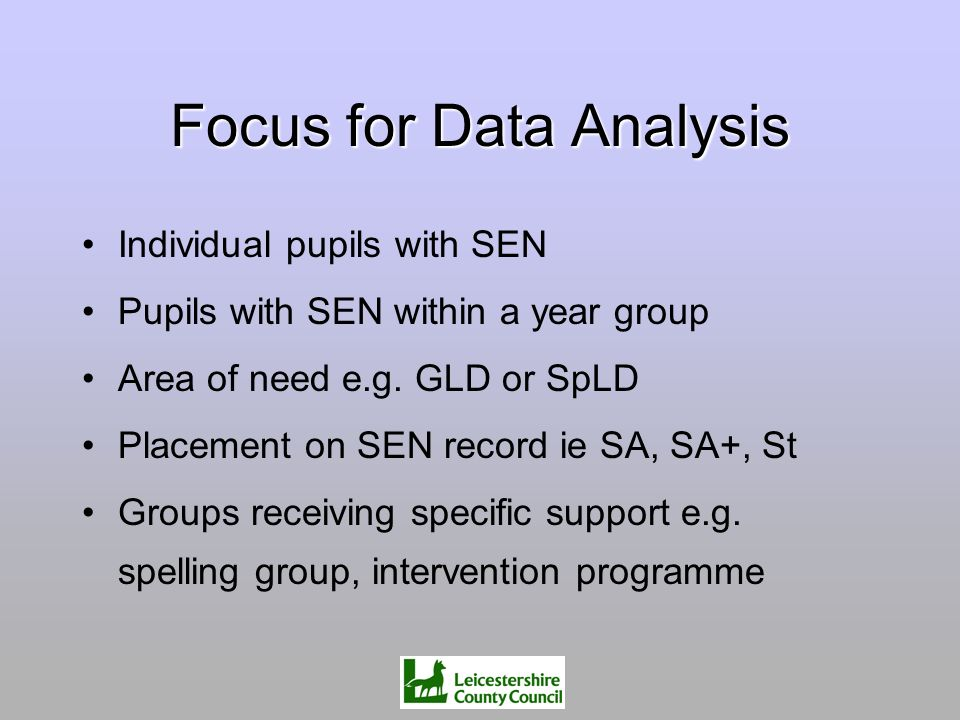 Focus for Data Analysis Individual pupils with SEN Pupils with SEN within a year group Area of need e.g. GLD or SpLD Placement on SEN record ie SA, SA