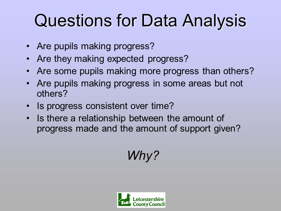 Questions for Data Analysis Are pupils making progress? Are they making expected progress? Are some pupils making more progress than others? Are pupil