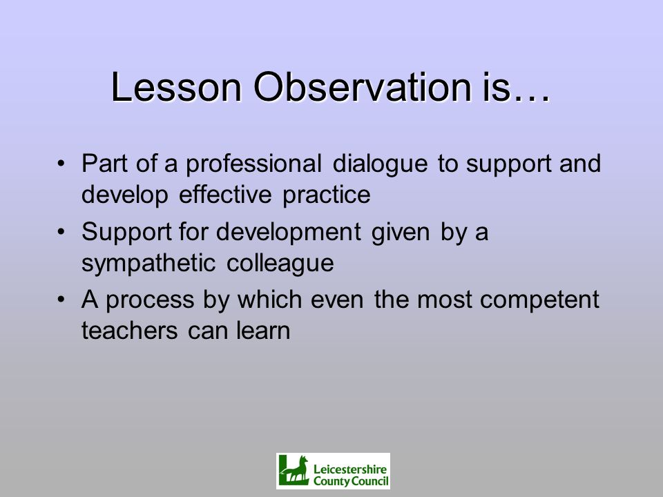 Lesson Observation is… Part of a professional dialogue to support and develop effective practice Support for development given by a sympathetic collea