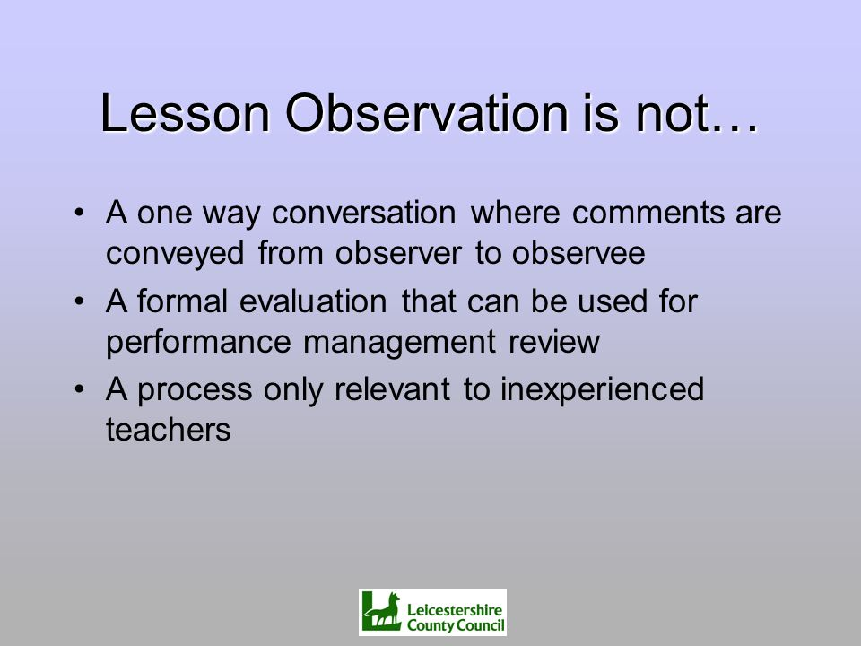 Lesson Observation is not… A one way conversation where comments are conveyed from observer to observee A formal evaluation that can be used for perfo