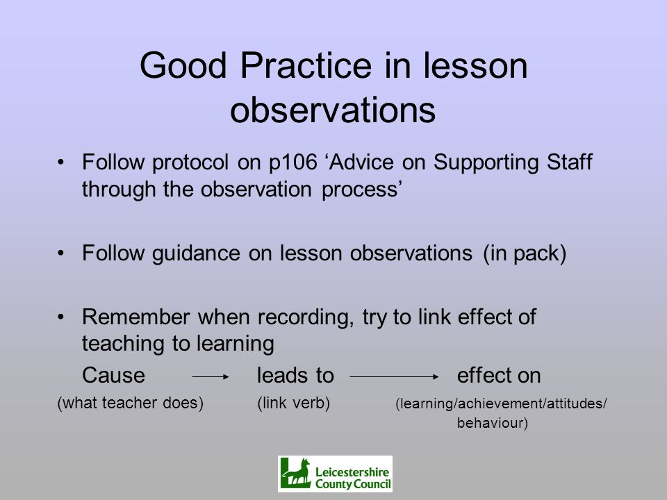 Good Practice in lesson observations Follow protocol on p106 Advice on Supporting Staff through the observation process Follow guidance on lesson obse