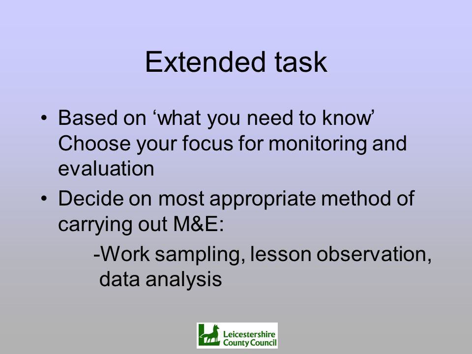 Extended task Based on what you need to know Choose your focus for monitoring and evaluation Decide on most appropriate method of carrying out M&E: -W