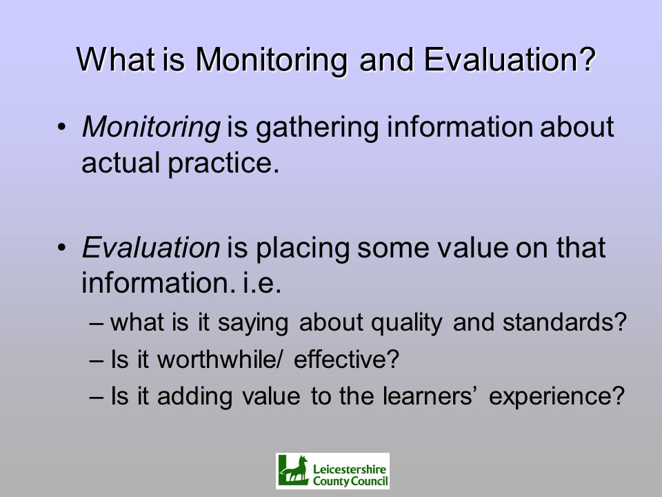 What is Monitoring and Evaluation? Monitoring is gathering information about actual practice. Evaluation is placing some value on that information. i.