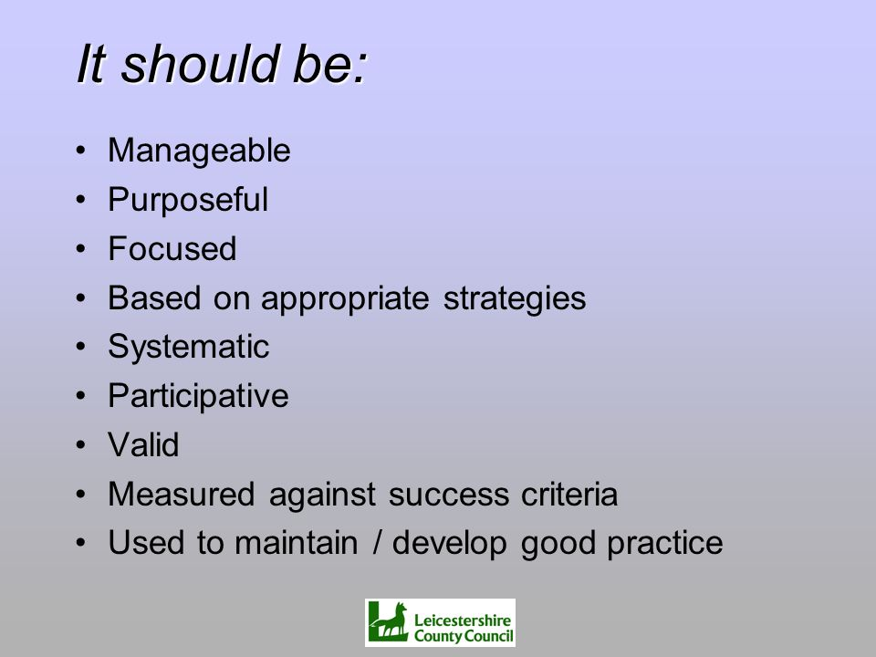 It should be: Manageable Purposeful Focused Based on appropriate strategies Systematic Participative Valid Measured against success criteria Used to m