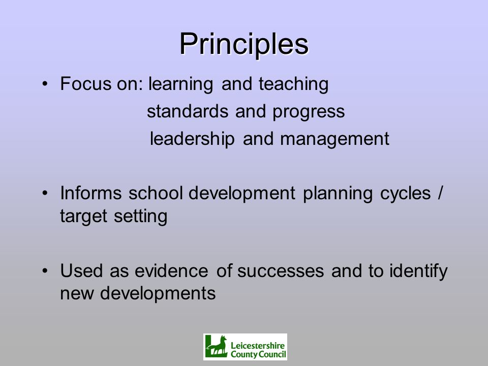 Principles Focus on: learning and teaching standards and progress leadership and management Informs school development planning cycles / target settin