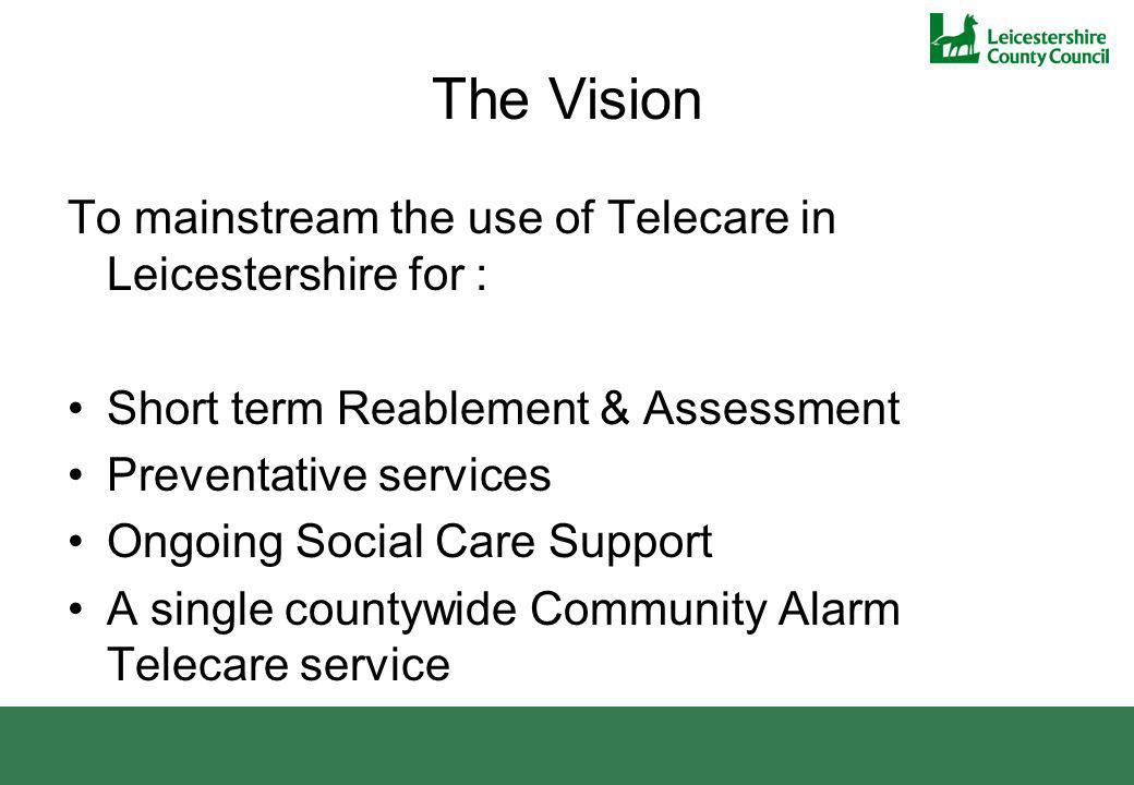 The Vision To mainstream the use of Telecare in Leicestershire for : Short term Reablement & Assessment Preventative services Ongoing Social Care Supp