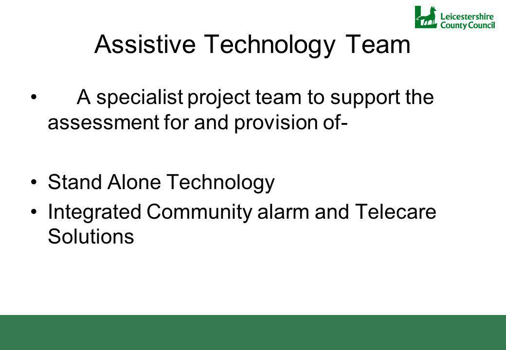 Assistive Technology Team A specialist project team to support the assessment for and provision of- Stand Alone Technology Integrated Community alarm
