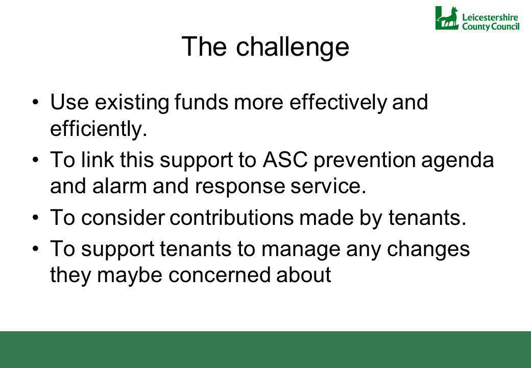 The challenge Use existing funds more effectively and efficiently. To link this support to ASC prevention agenda and alarm and response service. To co