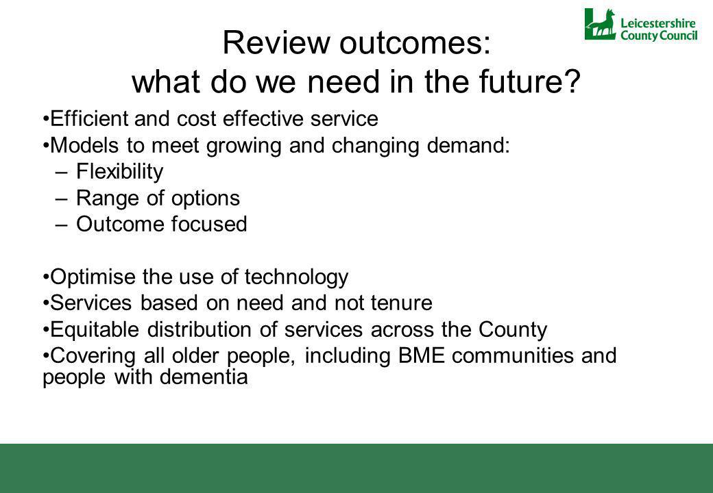 Review outcomes: what do we need in the future? Efficient and cost effective service Models to meet growing and changing demand: –Flexibility –Range o